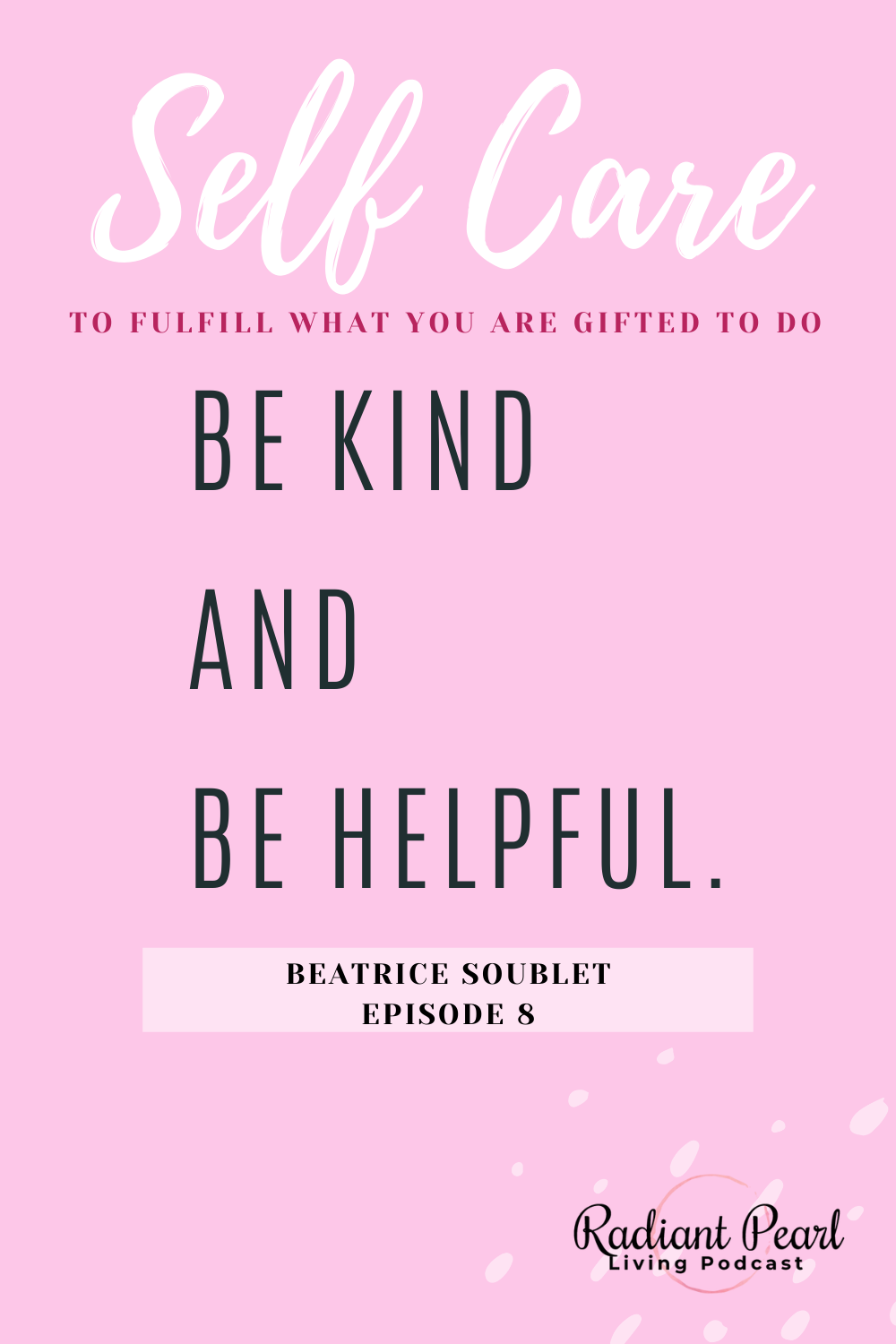 Episode 8 Pin of Quote from Philanthropist and Poet Beatrice Soublet. She shares The Importance of Service, Self-Care to better care for others and making yourself available to fulfill what you are gifted to do.